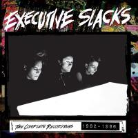 18/11/2015 : Executive Slacks - The Complete Recordings 1982 - 1986